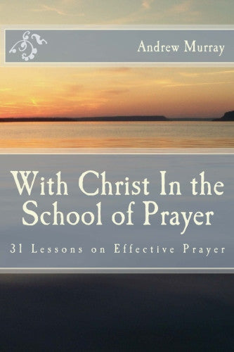 With Christ In the School of Prayer: 31 Lessons on Effective Prayer
