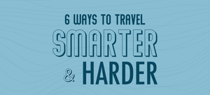 6 Ways to Travel Smarter & Harder