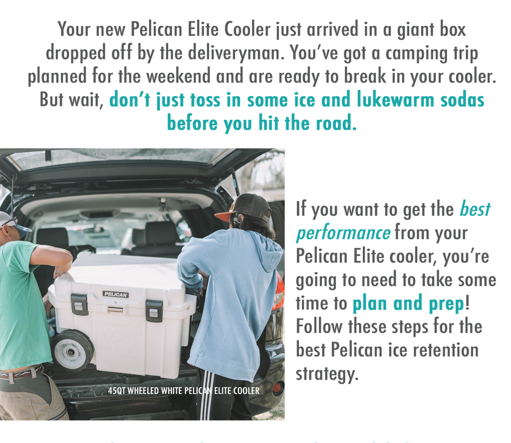 Your new Pelican Elite Cooler just arrived in a giant box dropped off by the deliveryman. You've got a camping trip planned for the weekend and are ready to break in your cooler. But wait, don't just toss in some ice and lukewarm sodas before you hit the road. If you want to get the best performance from your Pelican Elite cooler, you're going to need to take some time to plan and prep! Follow these steps for the best Pelican ice retention strategy.