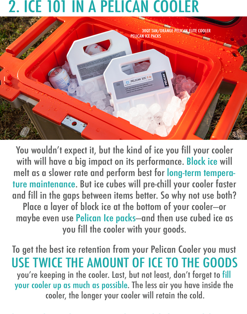 You wouldn't expect it, but the kind of ice you fill your cooler with will have a big impact on its performance. Block ice will melt as a slower rate and perform best for long-term temperature maintenance. But ice cubes will pre-chill your cooler faster and fill in the gaps between items better. So why not use both? Place a layer of block ice at the bottom of your cooler—or maybe even use Pelican Ice packs—and then use cubed ice as you fill the cooler with your goods.