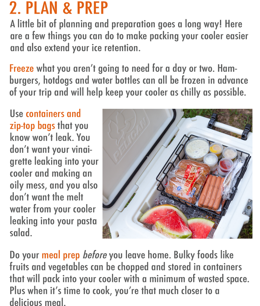 A little bit of planning and preparation goes a long way! Here are a few things you can do to make packing your cooler easier and also extend your ice retention.