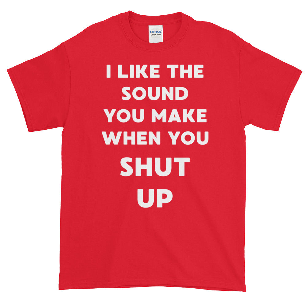 I like the sound you make when you shut up - Short sleeve t-shirt