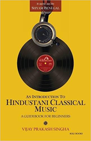 AN INTRODUCTION TO HINDUSTANI CLASSICAL MUSIC: A GUIDEBOOK FOR BEGINNERS / VIJAY PRAKASH SINGHA