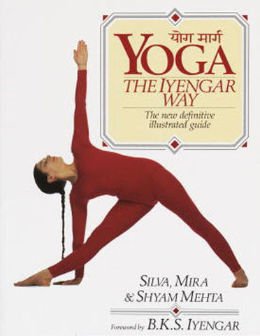 YOGA: THE IYENGAR WAY - The new definitive guide to the most practised form of Yoga