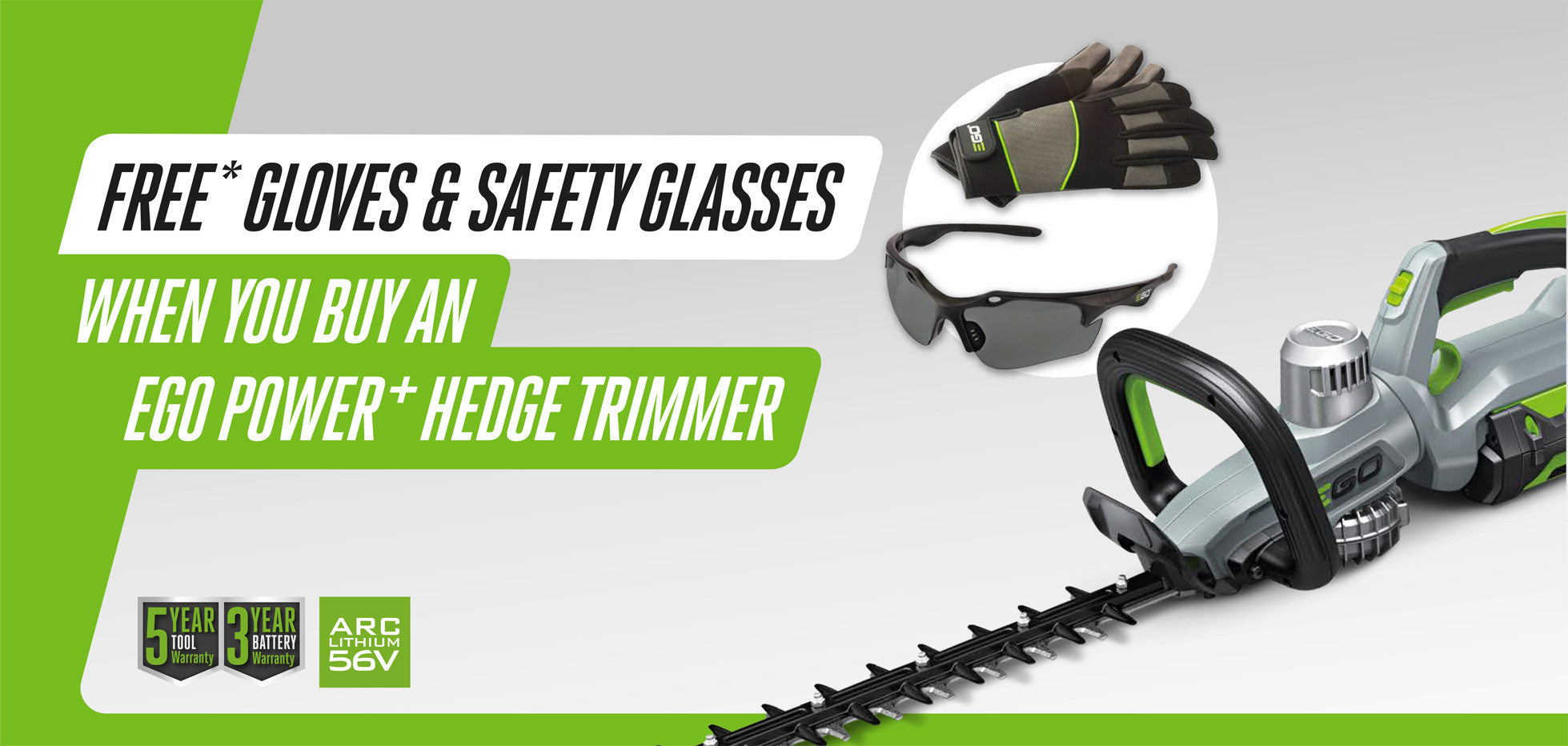 FREE* GLOVES & SAFETY GLASSES WHEN YOU BUY AN EGO POWER+ HEDGE TRIMMER