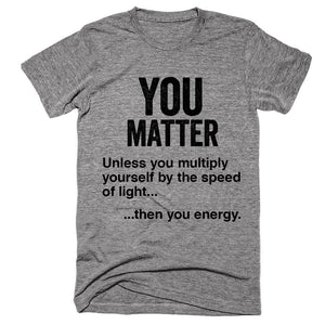 You matter Unless you multiply yourself by the speed of light, then you energy