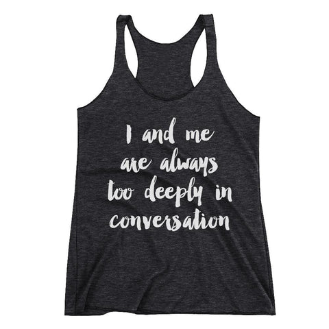 I and me are always too deeply in conversation Racerback