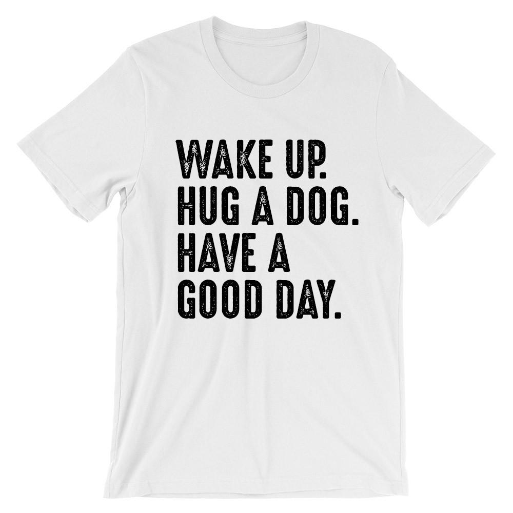 Wake up. Hug a dog. Have a good day.
