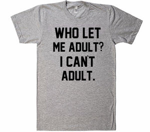 Who let me Adult? I Can`t Adult T-Shirt - Shirtoopia