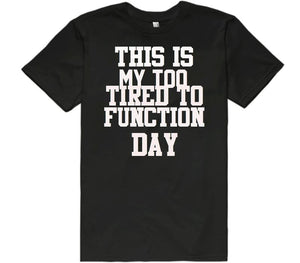 this is my too tired to function day t-shirt
