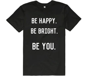 BE HAPPY. BE BRIGHT. BE YOU. - Shirtoopia