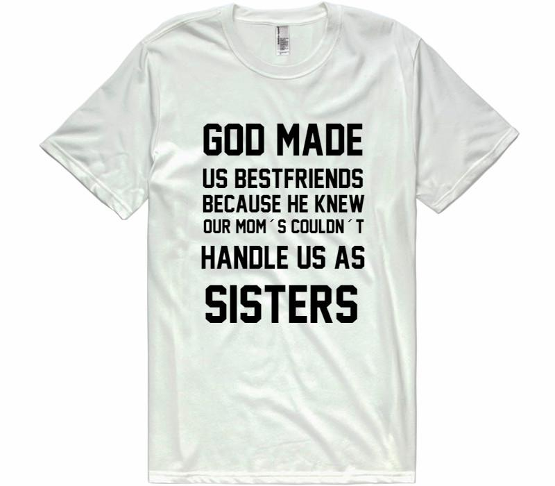 GOD MADE US BESTFRIENDS BECAUSE HE KNEW OUR MOM´S COULDN´T HANDLE US AS SISTERS - Shirtoopia