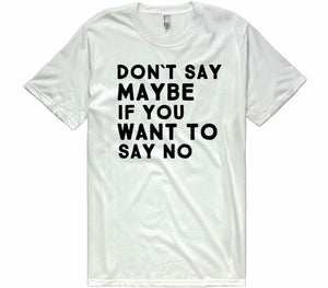 dont say maybe if you want to say no t-shirt - Shirtoopia