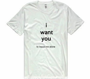 I Want You To Leave Me Alone t-shirt - Shirtoopia