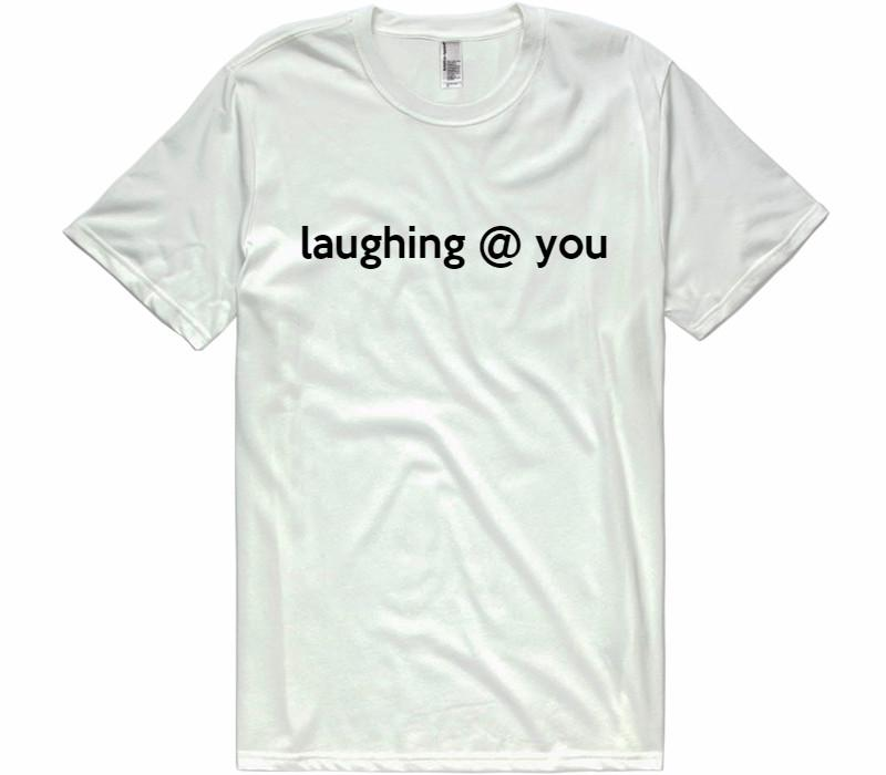 laughing @ you t-shirt - Shirtoopia
