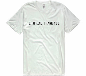 I`M FINE THANK YOU t-shirt - Shirtoopia