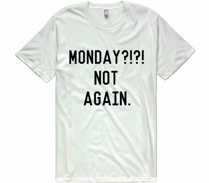 Monday?!?! not again. t-shirt - Shirtoopia