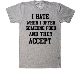 i hate when i offer someone food and the accept t-shirt - Shirtoopia