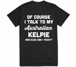 of course i talk to my Australian Kelpie who else can i trust dog t-shirt - Shirtoopia