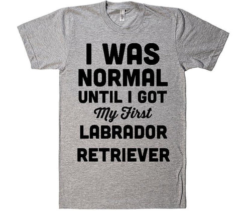 i was normal until i got my first Labrador Retriever  dog t-shirt - Shirtoopia