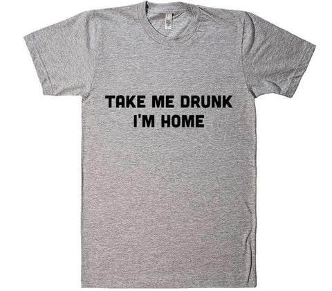 take me drunk im home - Shirtoopia