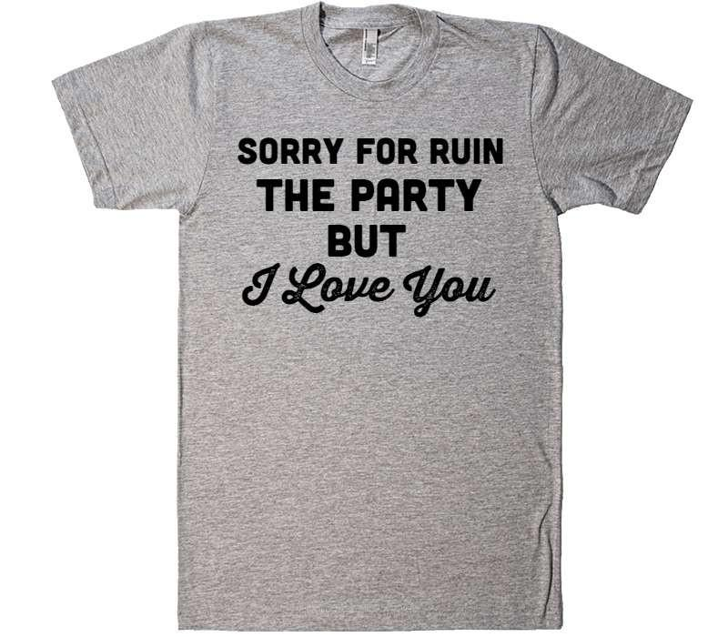 sorry for ruin the party but I LOVE YOU t-shirt - Shirtoopia
