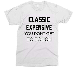 CLASSIC EXPENSIVE YOU DONT GET TO TOUCH t-shirt - Shirtoopia