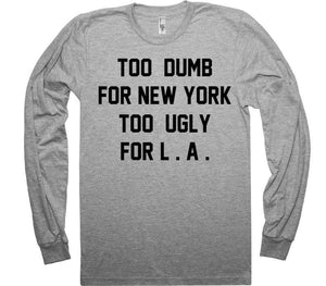 TOO DUMB FOR NEW YORK TOO UGLY FOR L . A . t-shirt - Shirtoopia