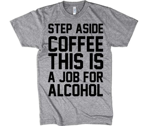 STEP ASIDE COFFEE THIS IS A JOB FOR ALCOHOL T-shirt - Shirtoopia