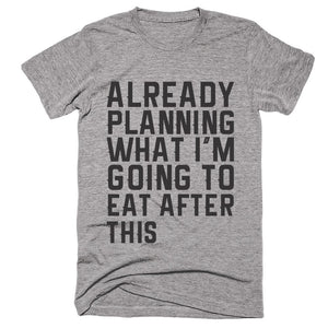 Already Planning What I'm Going To Eat After This T-Shirt - Shirtoopia