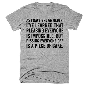 As i have grown older i've learned that pleasing everyone is impossible but pissing everyone off is a piece of cake t-shirt