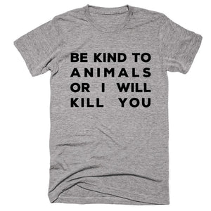 Be Kind To Animals Or I Will Kill You T-shirt - Shirtoopia