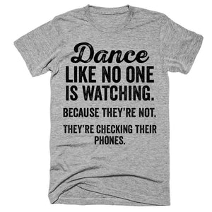 Dance like no one is watching Because they're not They're checking their phones t-shirt
