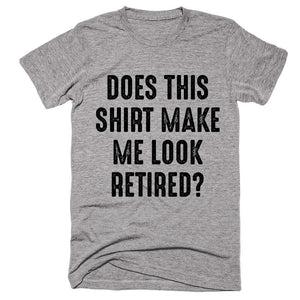 Does This Shirt Make Me Look Retired T-shirt - Shirtoopia