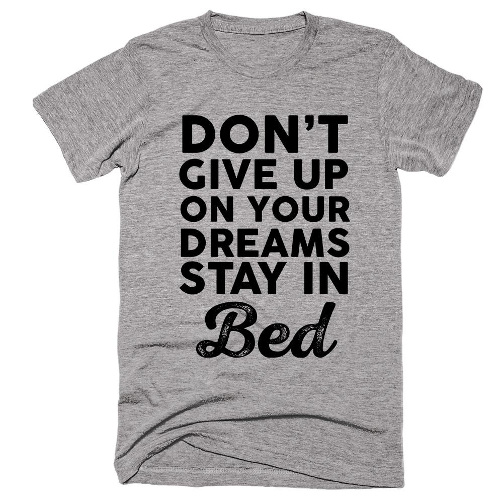Don't Give Up On Your Dreams Stay in Bed T-shirt - Shirtoopia