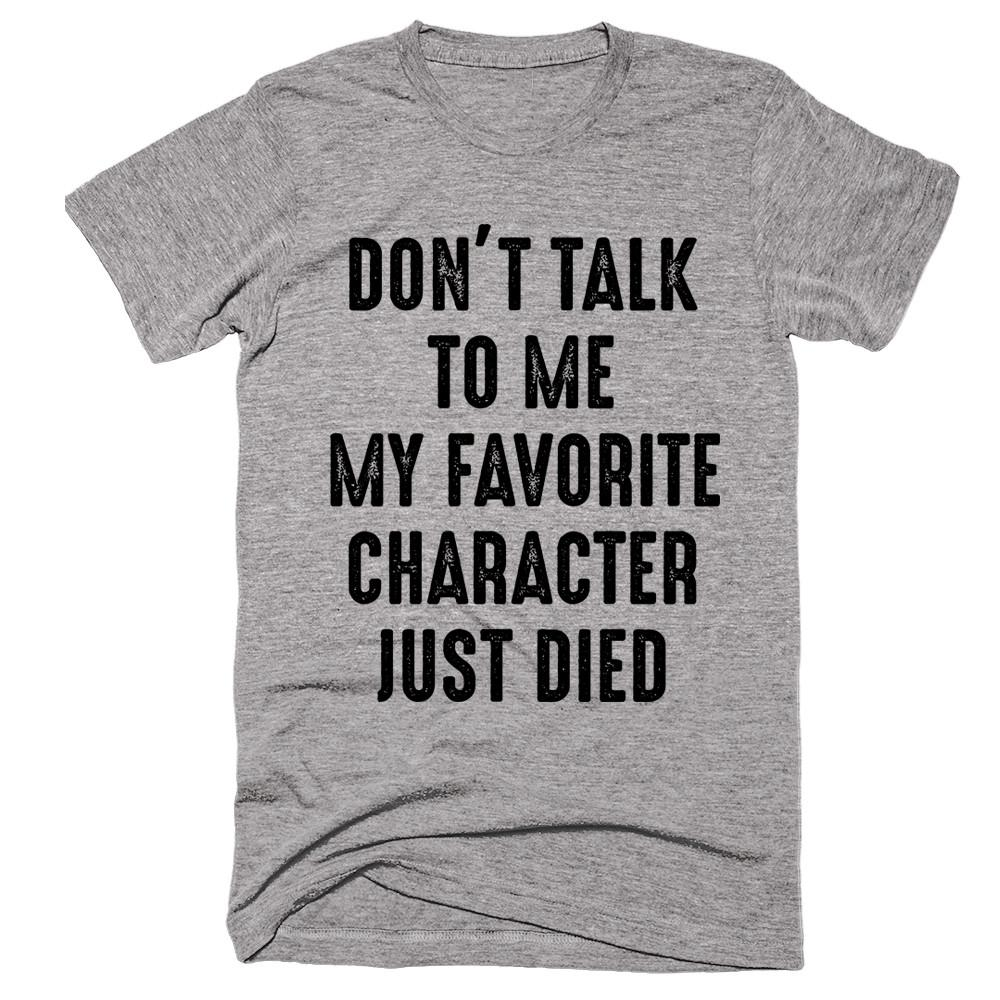 Don't Talk To me My Favourite Character Just Died T-shirt - Shirtoopia
