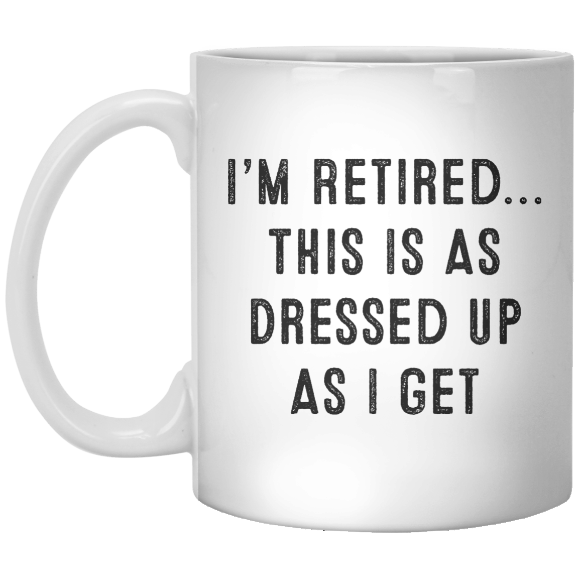 I'm Retired This Is As Dressed up As I get MUG - Shirtoopia