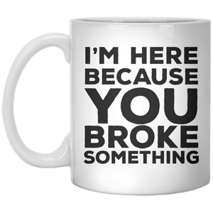 I'm Here Because You Broke Something MUG - Shirtoopia