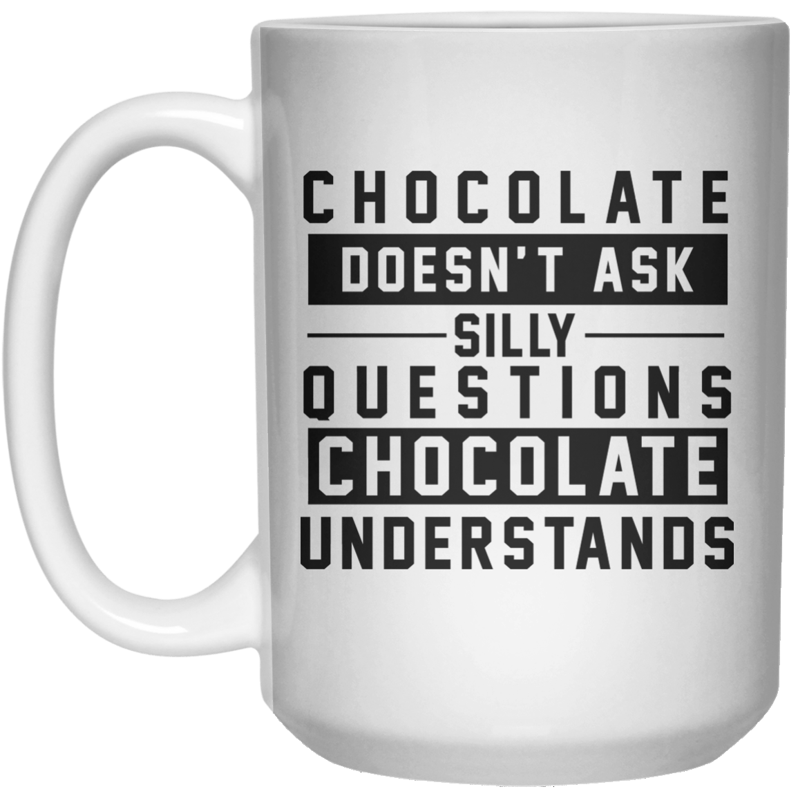 chocolate doesn't ask stilly questions chocolate understands MUG  Mug - 15oz - Shirtoopia