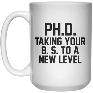 PH.D Taking Your B. S. To A New Level  Mug - 15oz - Shirtoopia