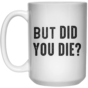 But Did You Die MUG  Mug - 15oz - Shirtoopia