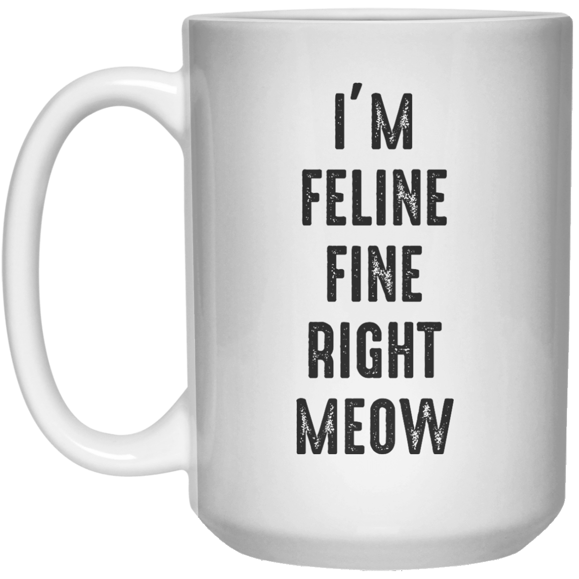 I'm Feline Fine Right Meow MUG  Mug - 15oz - Shirtoopia