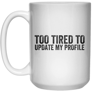 too tired to update my profile MUG  Mug - 15oz - Shirtoopia