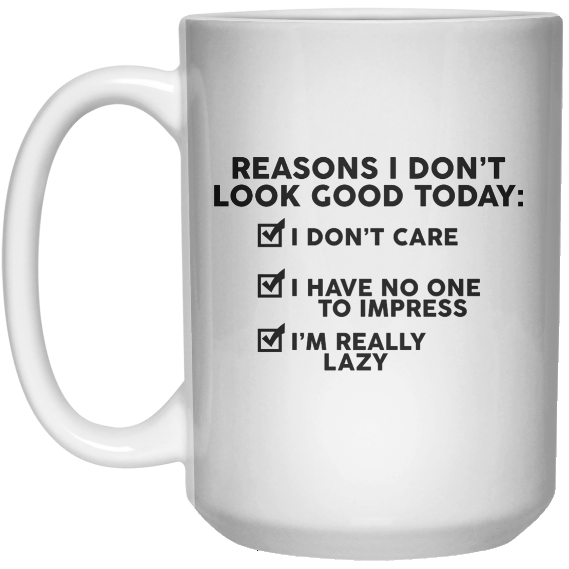 Reason I Don't Look Good Today I Don't Care I Have No One To Impress I'm Really Lazy  Mug - 15oz - Shirtoopia
