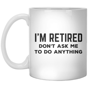 I'm Retired Don't Ask Me To Do Anything MUG - Shirtoopia