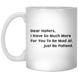 Dear Haters, I Have So Much More For You To Be Mad At Just Be Patient MUG - Shirtoopia