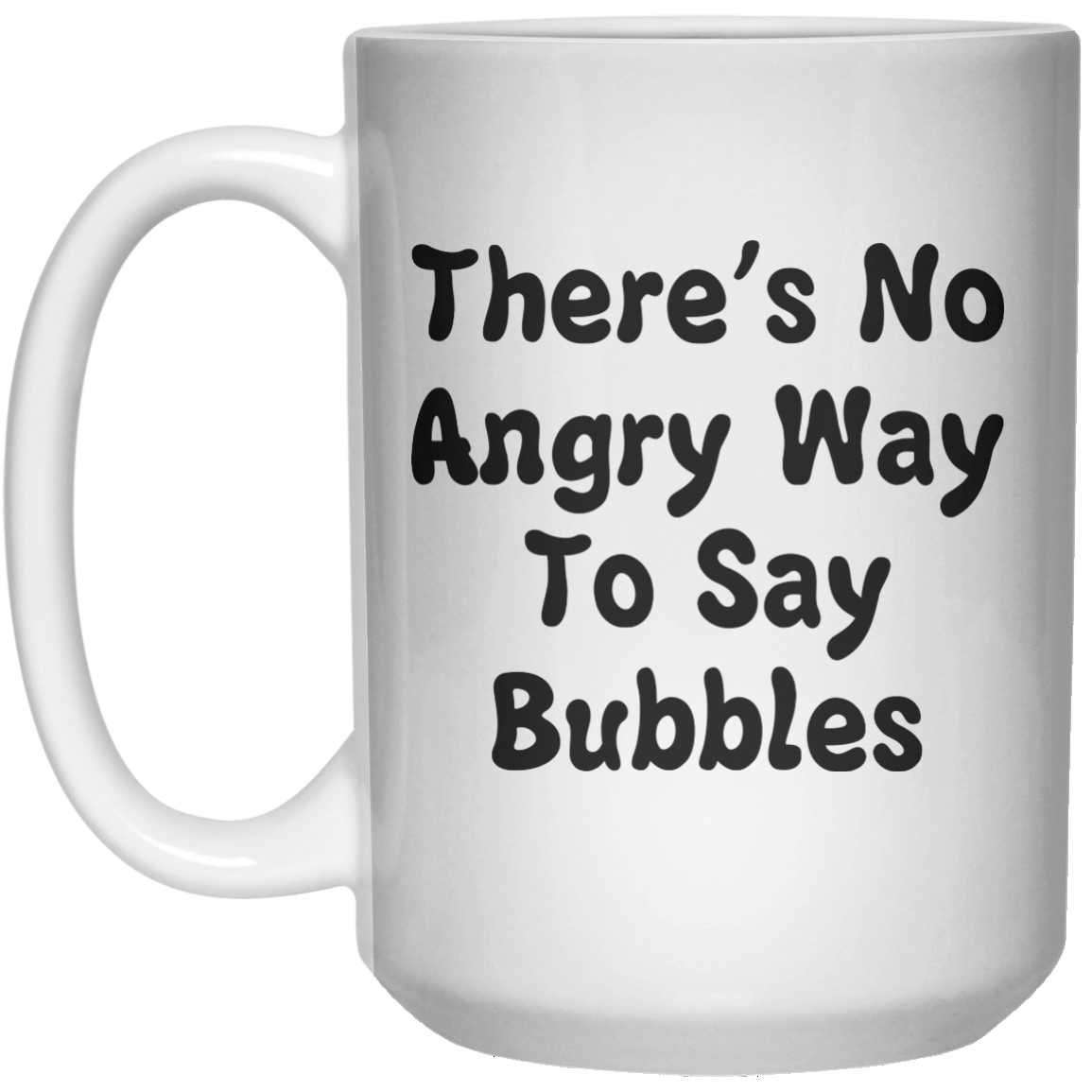 There's No Angry Way To Say Bubbles MUG  Mug - 15oz - Shirtoopia
