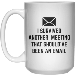 i survived another meeting that should've been an email MUG  Mug - 15oz - Shirtoopia