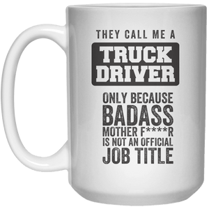 They Call Me A Truck Driver only Because Badass Mother FR Is Not An Official job Title MUG  Mug - 15oz - Shirtoopia