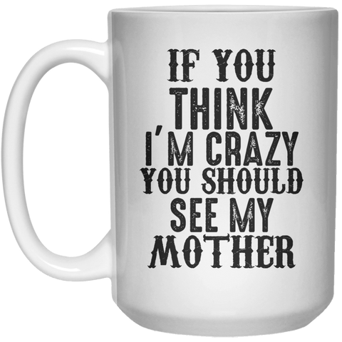 if you think i'm crazy you should see my mother MUG  Mug - 15oz - Shirtoopia